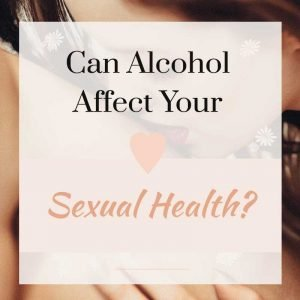 alcohol affect your sexual health