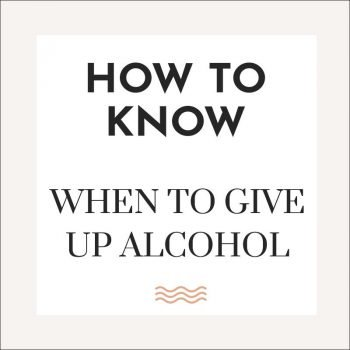 how to know when to give up alcohol