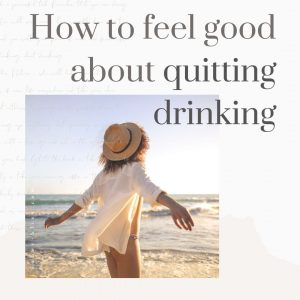 how to feel good about quitting drinking alcohol